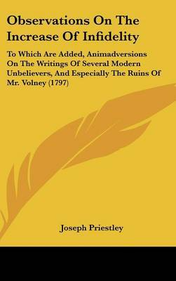Observations On The Increase Of Infidelity: To Which Are Added, Animadversions On The Writings Of Several Modern Unbelievers, And Especially The Ruins Of Mr. Volney (1797) by Joseph Priestley image