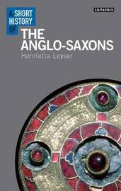 A Short History of the Anglo-Saxons by Henrietta Leyser