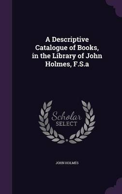 A Descriptive Catalogue of Books, in the Library of John Holmes, F.S.a by John Holmes image