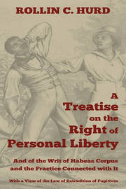 A Treatise on the Right of Personal Liberty, and of the Writ of Habeas Corpus and the Practice Connected with It by Rollin C Hurd