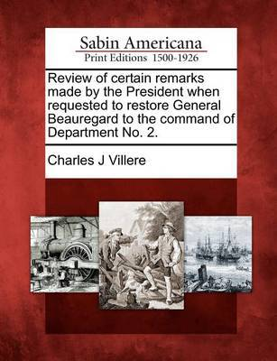 Review of Certain Remarks Made by the President When Requested to Restore General Beauregard to the Command of Department No. 2. by Charles J Villere