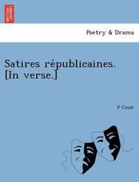 Satires Républicaines. [in Verse.] by P Cosse