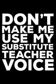 Don't Make Me Use My Substitute Teacher Voice by Creative Juices Publishing