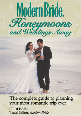 Modern Bride Honeymoons and Weddings Away: The Complete Guide to Planning Your Most Romantic Trip Ever by Geri Bain image