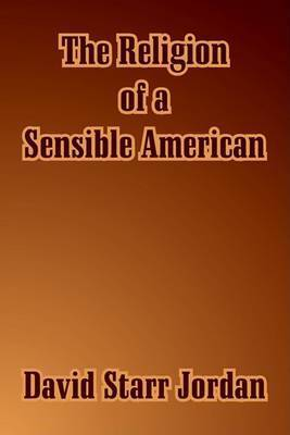 The Religion of a Sensible American by David Starr Jordan