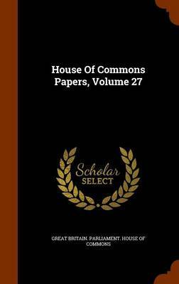 House of Commons Papers, Volume 27