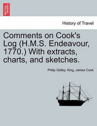 Comments on Cook's Log (H.M.S. Endeavour, 1770.) with Extracts, Charts, and Sketches. by Philip Gidley King