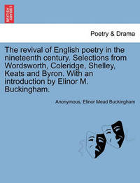 The Revival of English Poetry in the Nineteenth Century. Selections from Wordsworth, Coleridge, Shelley, Keats and Byron. with an Introduction by Elinor M. Buckingham. by * Anonymous