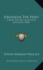 Jerusalem the Holy: A Brief History of Ancient Jerusalem (1904) by Edwin Sherman Wallace