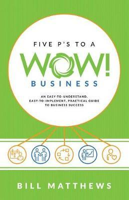 Five P's to a Wow Business: An Easy-To-Understand, by Bill Matthews