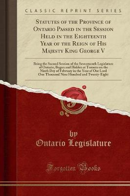 Statutes of the Province of Ontario Passed in the Session Held in the Eighteenth Year of the Reign of His Majesty King George V by Ontario Legislature