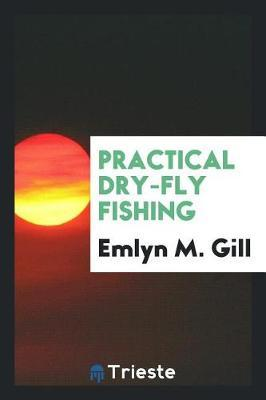 Practical Dry-Fly Fishing by Emlyn M. Gill image