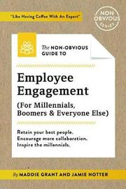 The Non-Obvious Guide to Employee Engagement (for Millennials, Boomers and Everyone Else) by Maddie Grant