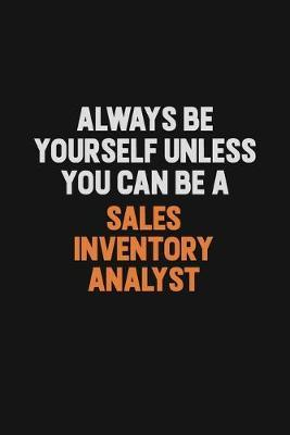 Always Be Yourself Unless You Can Be A Sales Inventory Analyst by Camila Cooper