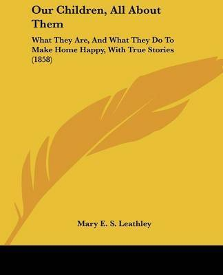 Our Children, All about Them: What They Are, and What They Do to Make Home Happy, with True Stories (1858) by Mary E. S. Leathley