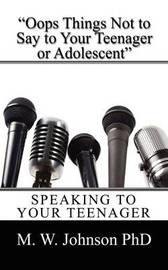 OOPS Things Not to Say to Your Teenager or Adolescent: Speaking to Your Teenager by M W Johnson PhD image