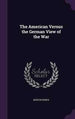 The American Versus the German View of the War by Morton Prince