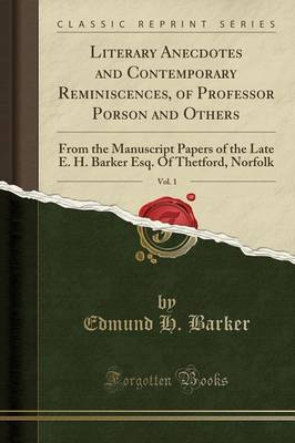 Literary Anecdotes and Contemporary Reminiscences, of Professor Porson and Others, Vol. 1 by Edmund H Barker