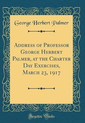 Address of Professor George Herbert Palmer, at the Charter Day Exercises, March 23, 1917 (Classic Reprint) by George , Herbert Palmer
