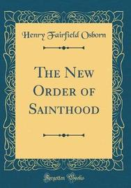 The New Order of Sainthood (Classic Reprint) by Henry Fairfield Osborn image
