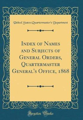Index of Names and Subjects of General Orders, Quartermaster General's Office, 1868 (Classic Reprint) by United States Quartermaster' Department