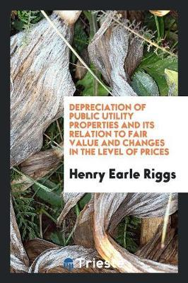 Depreciation of Public Utility Properties and Its Relation to Fair Value and Changes in the Level of Prices by Henry Earle Riggs