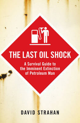 The Last Oil Shock: A Survival Guide to the Imminent Extinction of Petroleum Man by David Strahan image