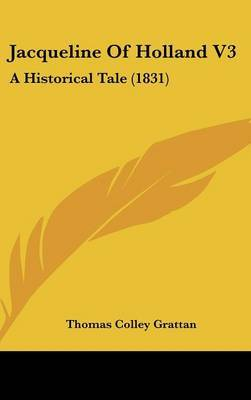 Jacqueline of Holland V3: A Historical Tale (1831) by Thomas , Colley Grattan image