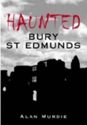 Haunted Bury St Edmunds by Alan Murdie