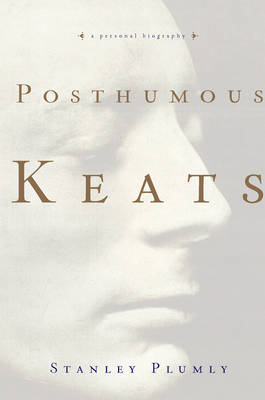 Posthumous Keats: A Personal Biography by Stanley Plumly