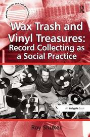 Wax Trash and Vinyl Treasures: Record Collecting as a Social Practice by Roy Shuker