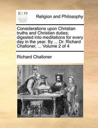 Considerations Upon Christian Truths and Christian Duties; Digested Into Meditations for Every Day in the Year. by ... Dr. Richard Challoner, ... Volume 2 of 4 by Richard Challoner