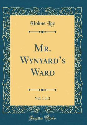 Mr. Wynyard's Ward, Vol. 1 of 2 (Classic Reprint) by Holme Lee