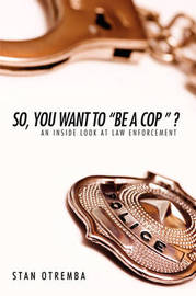 """So, You Want to """"Be a Cop """" ?: An Inside Look at Law Enforcement by Stan Otremba"""