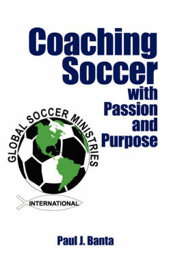 Coaching Soccer with Passion and Purpose by Paul J. Banta image