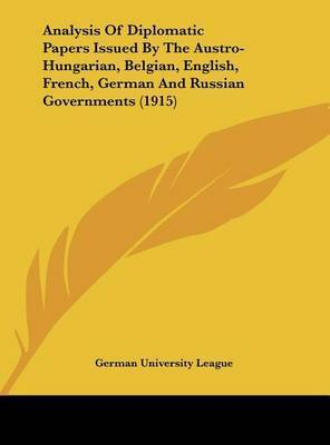 Analysis of Diplomatic Papers Issued by the Austro-Hungarian, Belgian, English, French, German and Russian Governments (1915) by University League German University League
