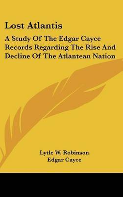 Lost Atlantis: A Study of the Edgar Cayce Records Regarding the Rise and Decline of the Atlantean Nation by Lytle W. Robinson