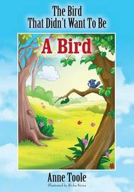 The Bird That Didn't Want To Be A Bird by Anne Toole