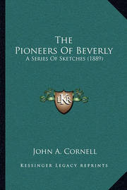 The Pioneers of Beverly: A Series of Sketches (1889) by John A Cornell