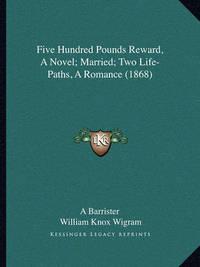 Five Hundred Pounds Reward, a Novel; Married; Two Life-Pathsfive Hundred Pounds Reward, a Novel; Married; Two Life-Paths, a Romance (1868), a Romance (1868) by A Barrister image
