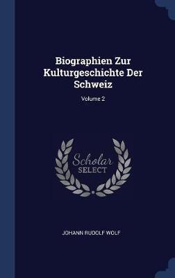Biographien Zur Kulturgeschichte Der Schweiz; Volume 2 by Johann Rudolf Wolf
