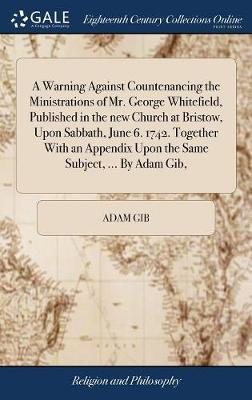 A Warning Against Countenancing the Ministrations of Mr. George Whitefield, Published in the New Church at Bristow, Upon Sabbath, June 6. 1742. Together with an Appendix Upon the Same Subject, ... by Adam Gib, by Adam Gib