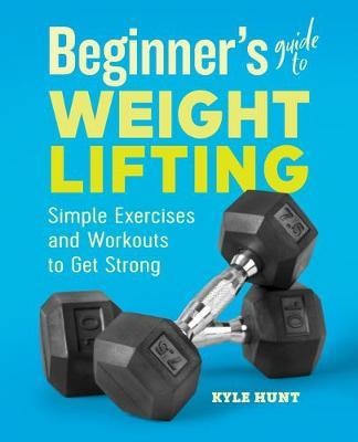 Beginner's Guide to Weight Lifting by Kyle Hunt