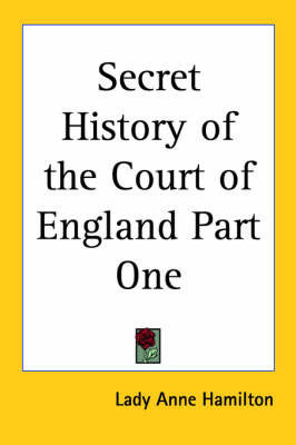 Secret History of the Court of England Part One by Lady Anne Hamilton