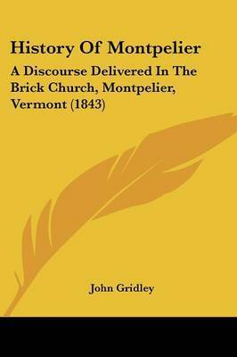 History Of Montpelier: A Discourse Delivered In The Brick Church, Montpelier, Vermont (1843) by John Gridley