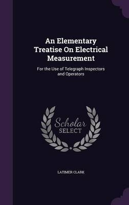An Elementary Treatise on Electrical Measurement by Latimer Clark image