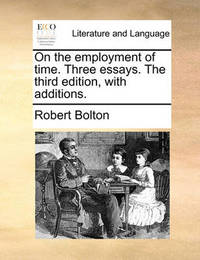 On the Employment of Time. Three Essays. the Third Edition, with Additions by Robert Bolton