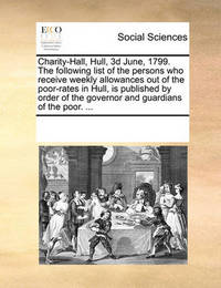 Charity-Hall, Hull, 3D June, 1799. the Following List of the Persons Who Receive Weekly Allowances Out of the Poor-Rates in Hull, Is Published by Order of the Governor and Guardians of the Poor. by Multiple Contributors