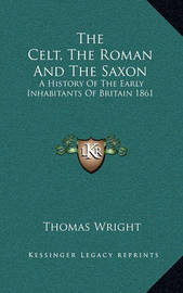 The Celt, the Roman and the Saxon: A History of the Early Inhabitants of Britain 1861 by Thomas Wright )
