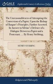 The Unreasonableness of Attempting the Conversion of a Papist, Upon the Bishop of Bangor's Principles, Farther Asserted. in Answer to Silvius's Defence of a Dialogue Between a Papist and a Protestant. ... by Henry Stebbing, by Henry Stebbing image